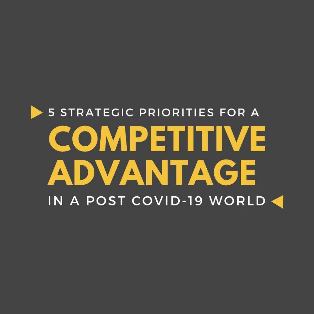 5 Strategic Priorities for a Competitive Advantage in a Post COVID-19 World
